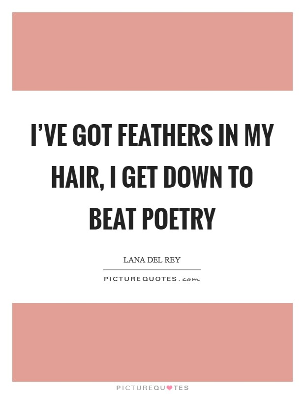 I've got feathers in my hair, I get down to beat poetry Picture Quote #1