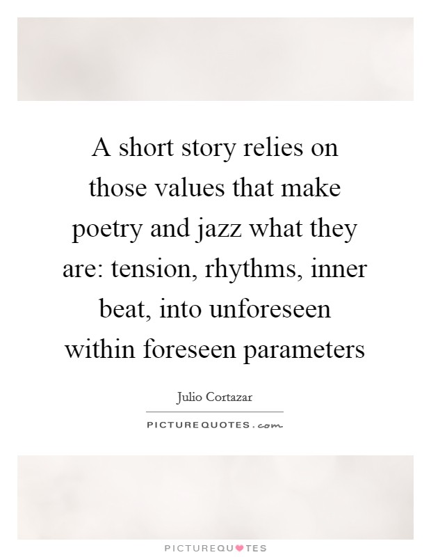A short story relies on those values that make poetry and jazz what they are: tension, rhythms, inner beat, into unforeseen within foreseen parameters Picture Quote #1