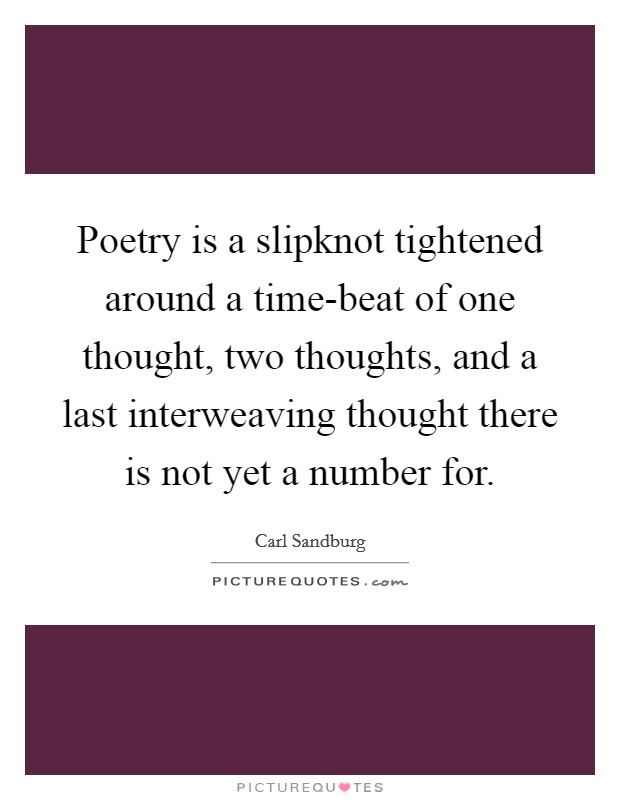 Poetry is a slipknot tightened around a time-beat of one thought, two thoughts, and a last interweaving thought there is not yet a number for Picture Quote #1
