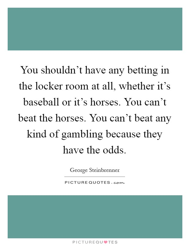 You shouldn't have any betting in the locker room at all, whether it's baseball or it's horses. You can't beat the horses. You can't beat any kind of gambling because they have the odds Picture Quote #1