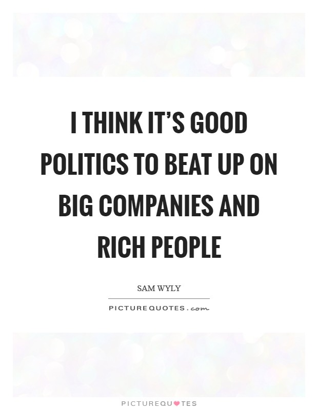 I think it's good politics to beat up on big companies and rich people Picture Quote #1