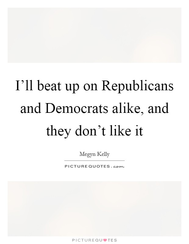 I'll beat up on Republicans and Democrats alike, and they don't like it Picture Quote #1