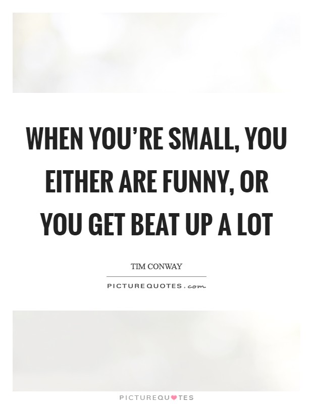 When you're small, you either are funny, or you get beat up a lot Picture Quote #1