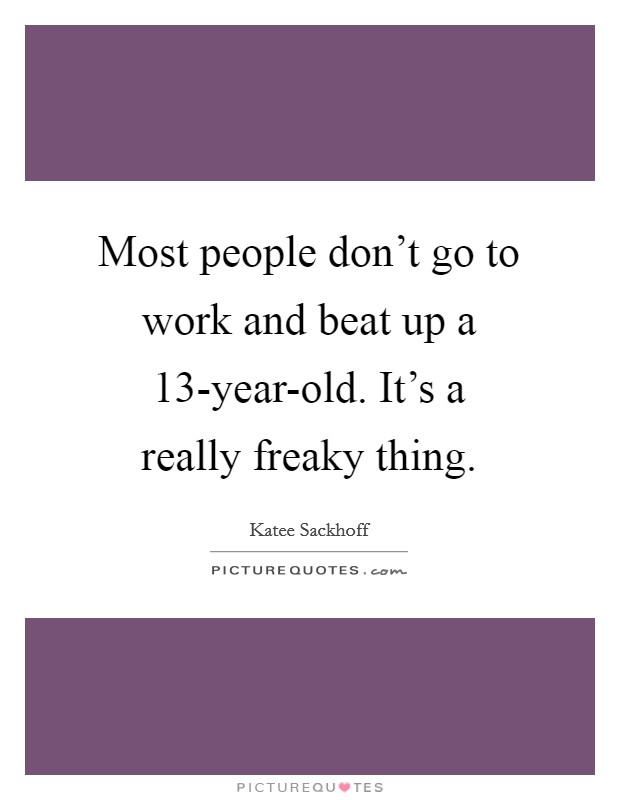 Most people don't go to work and beat up a 13-year-old. It's a really freaky thing Picture Quote #1