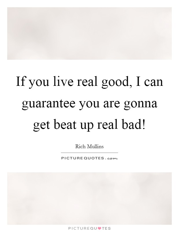 If you live real good, I can guarantee you are gonna get beat up real bad! Picture Quote #1