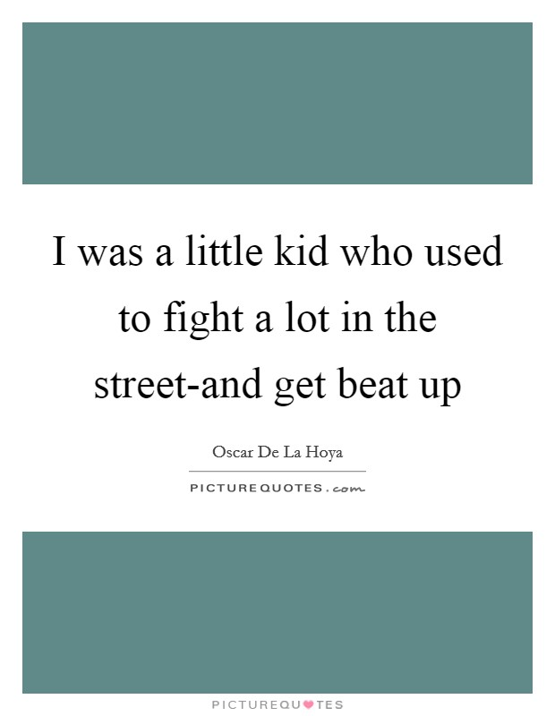 I was a little kid who used to fight a lot in the street-and get beat up Picture Quote #1