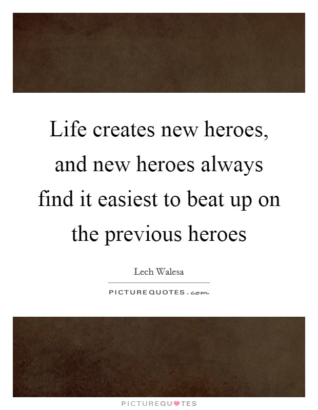Life creates new heroes, and new heroes always find it easiest to beat up on the previous heroes Picture Quote #1