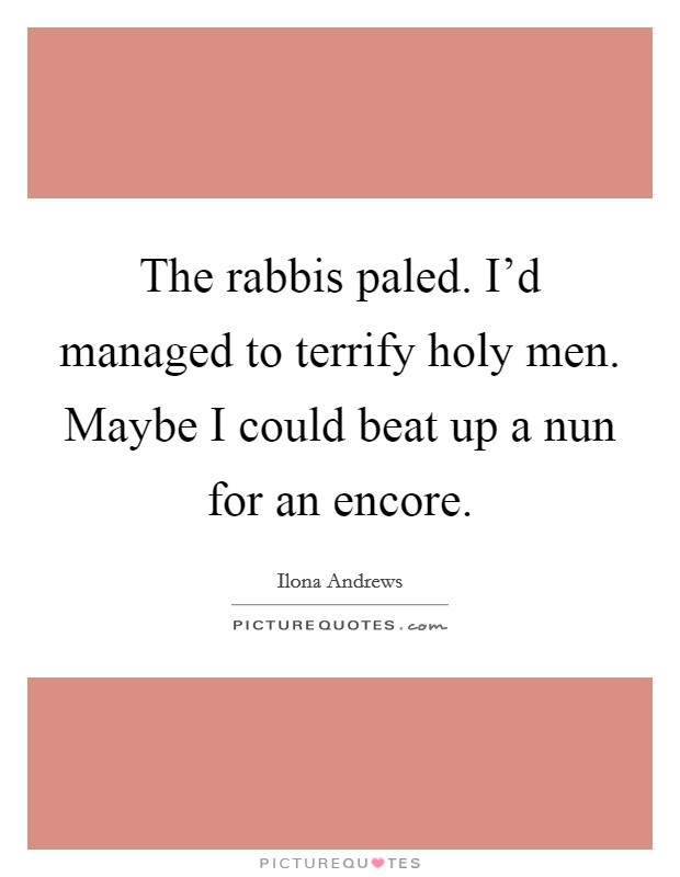The rabbis paled. I'd managed to terrify holy men. Maybe I could beat up a nun for an encore Picture Quote #1
