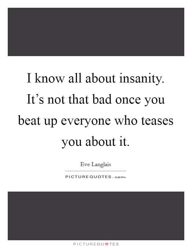 I know all about insanity. It's not that bad once you beat up everyone who teases you about it Picture Quote #1