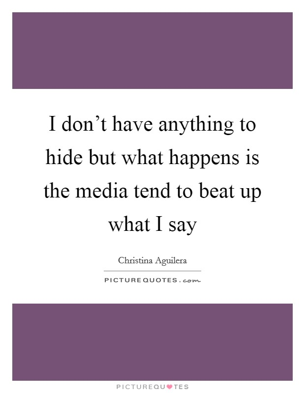 I don't have anything to hide but what happens is the media tend to beat up what I say Picture Quote #1