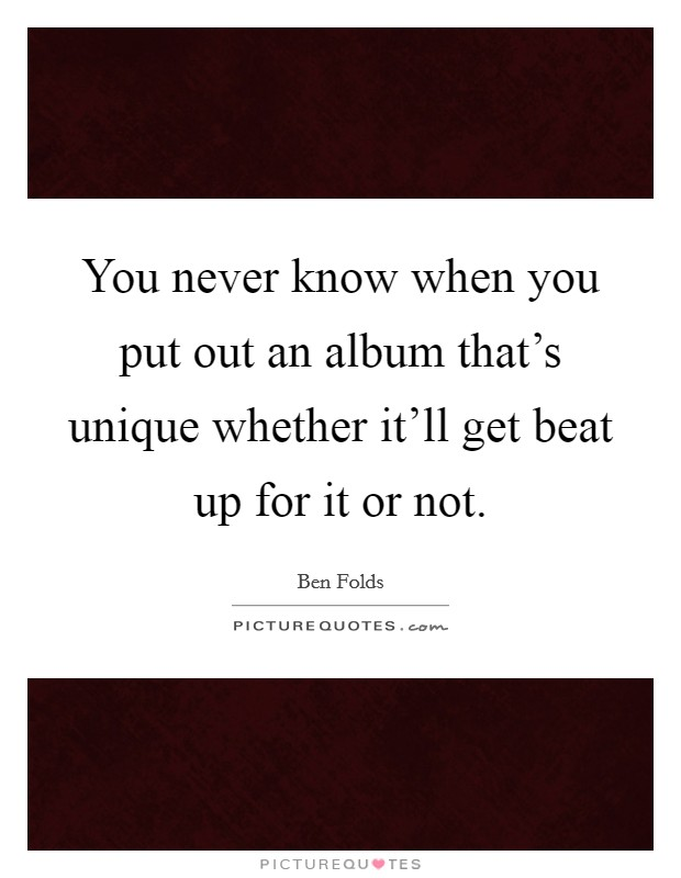 You never know when you put out an album that's unique whether it'll get beat up for it or not Picture Quote #1