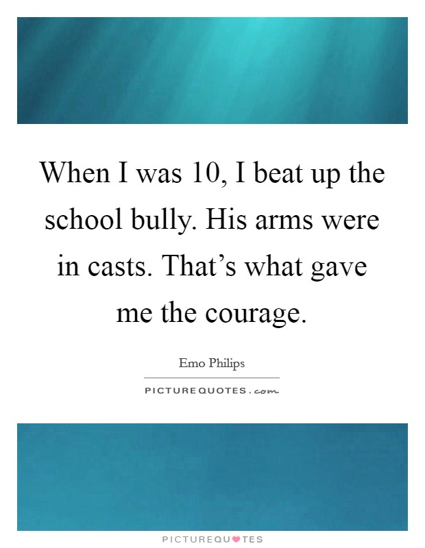 When I was 10, I beat up the school bully. His arms were in casts. That's what gave me the courage Picture Quote #1