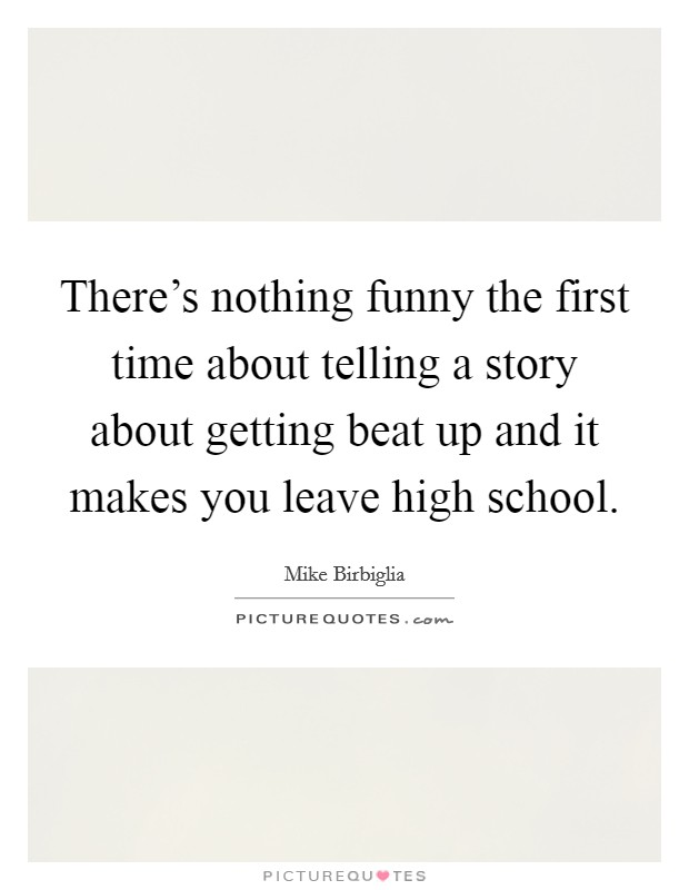 There's nothing funny the first time about telling a story about getting beat up and it makes you leave high school Picture Quote #1