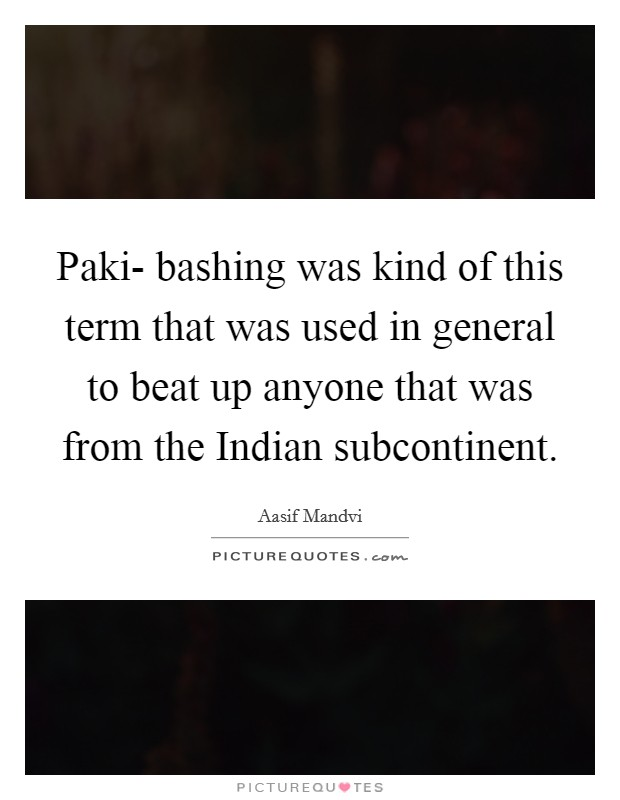 Paki- bashing was kind of this term that was used in general to beat up anyone that was from the Indian subcontinent Picture Quote #1