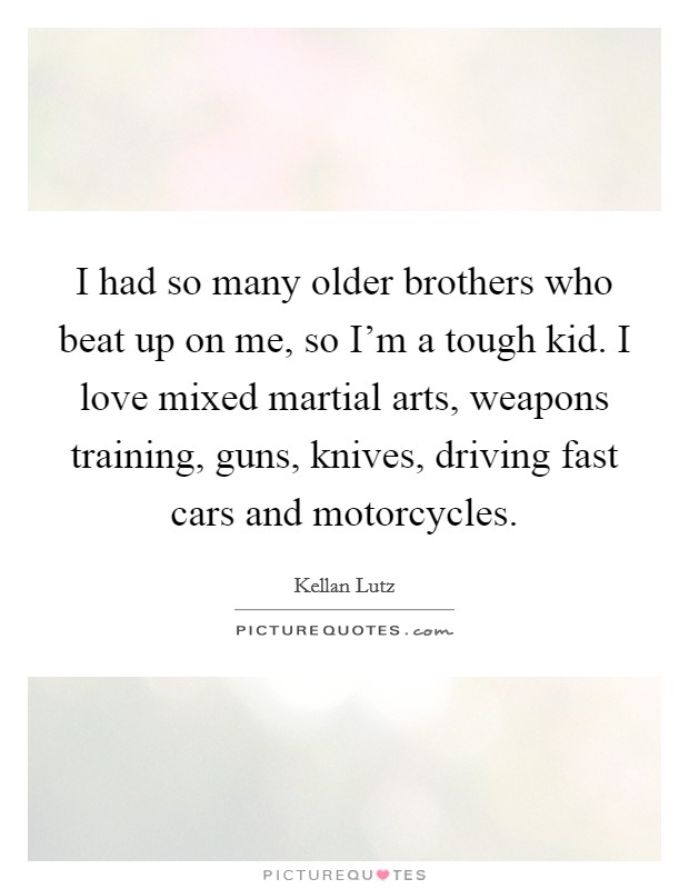 I had so many older brothers who beat up on me, so I'm a tough kid. I love mixed martial arts, weapons training, guns, knives, driving fast cars and motorcycles. Picture Quote #1