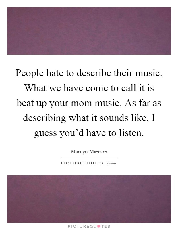 People hate to describe their music. What we have come to call it is beat up your mom music. As far as describing what it sounds like, I guess you'd have to listen Picture Quote #1