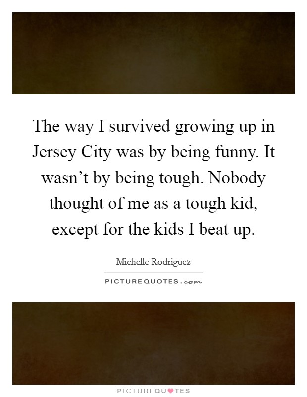 The way I survived growing up in Jersey City was by being funny. It wasn't by being tough. Nobody thought of me as a tough kid, except for the kids I beat up Picture Quote #1