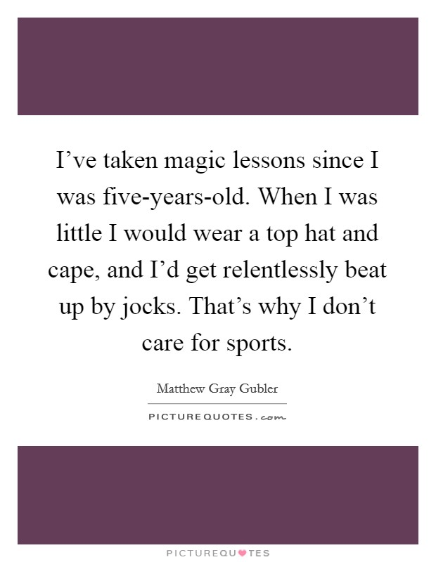 I've taken magic lessons since I was five-years-old. When I was little I would wear a top hat and cape, and I'd get relentlessly beat up by jocks. That's why I don't care for sports Picture Quote #1