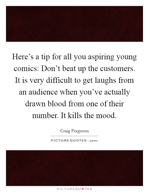 Here's a tip for all you aspiring young comics: Don't beat up the customers. It is very difficult to get laughs from an audience when you've actually drawn blood from one of their number. It kills the mood Picture Quote #1