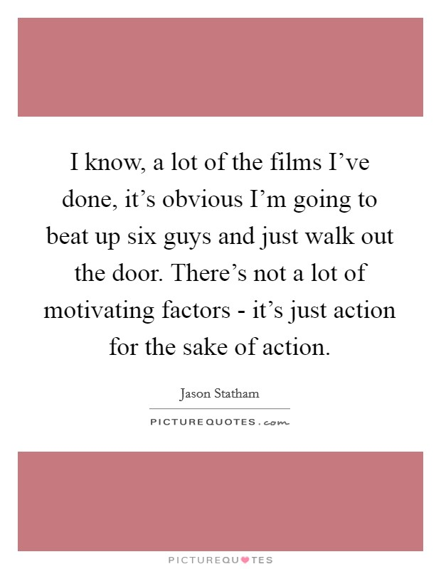 I know, a lot of the films I've done, it's obvious I'm going to beat up six guys and just walk out the door. There's not a lot of motivating factors - it's just action for the sake of action Picture Quote #1