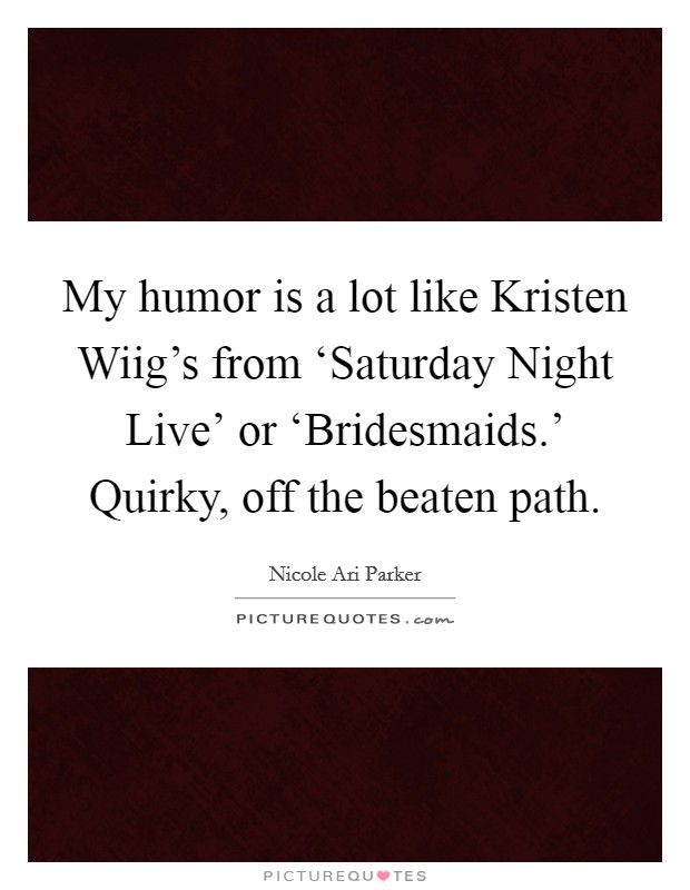 My humor is a lot like Kristen Wiig's from 'Saturday Night Live' or 'Bridesmaids.' Quirky, off the beaten path Picture Quote #1