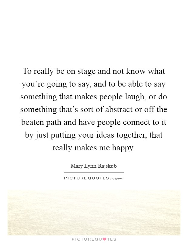 To really be on stage and not know what you're going to say, and to be able to say something that makes people laugh, or do something that's sort of abstract or off the beaten path and have people connect to it by just putting your ideas together, that really makes me happy Picture Quote #1