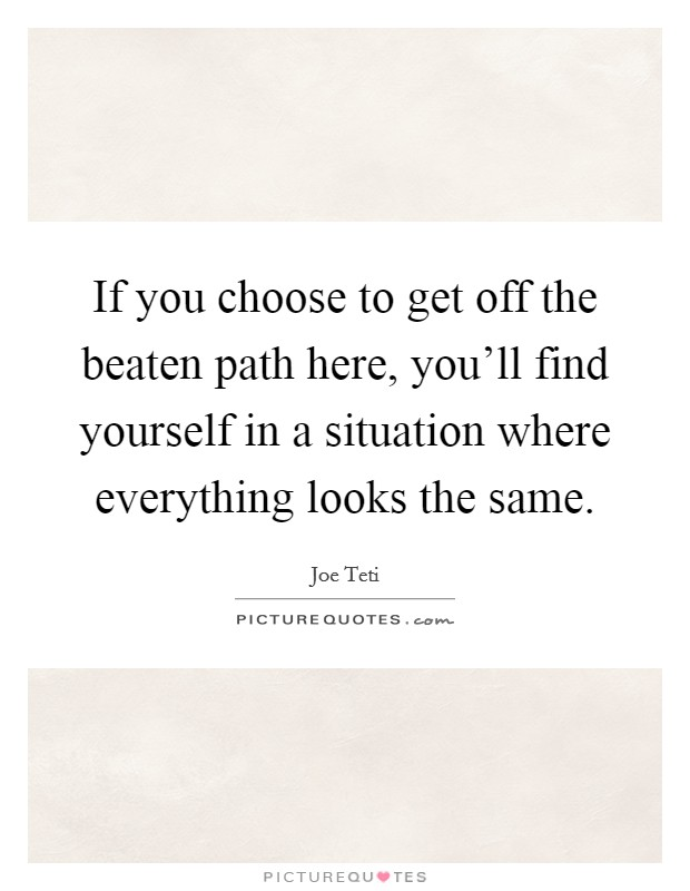 If you choose to get off the beaten path here, you'll find yourself in a situation where everything looks the same Picture Quote #1