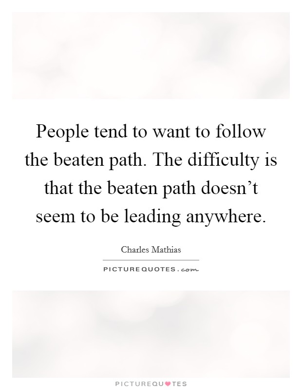 People tend to want to follow the beaten path. The difficulty is that the beaten path doesn't seem to be leading anywhere Picture Quote #1