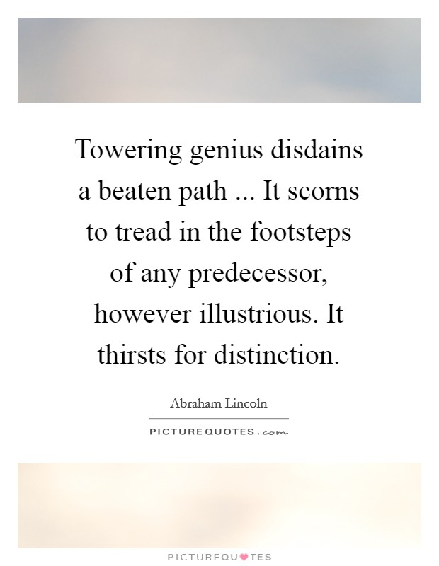 Towering genius disdains a beaten path ... It scorns to tread in the footsteps of any predecessor, however illustrious. It thirsts for distinction Picture Quote #1