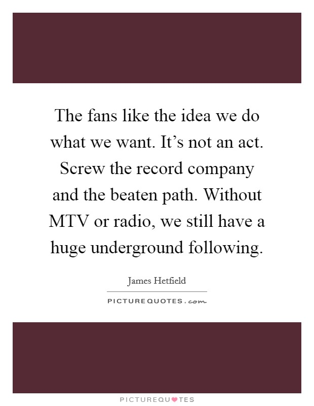 The fans like the idea we do what we want. It's not an act. Screw the record company and the beaten path. Without MTV or radio, we still have a huge underground following Picture Quote #1