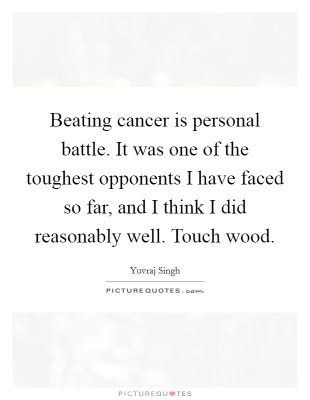 Beating cancer is personal battle. It was one of the toughest opponents I have faced so far, and I think I did reasonably well. Touch wood Picture Quote #1