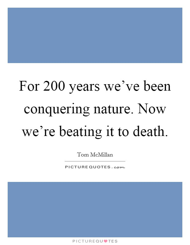 For 200 years we've been conquering nature. Now we're beating it to death Picture Quote #1