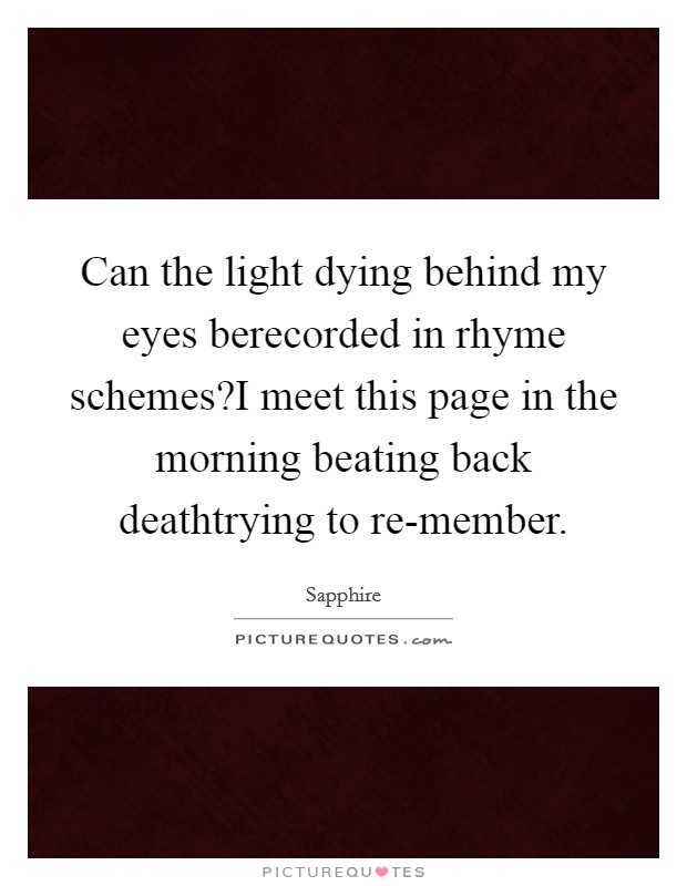 Can the light dying behind my eyes berecorded in rhyme schemes?I meet this page in the morning beating back deathtrying to re-member Picture Quote #1