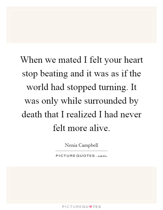When we mated I felt your heart stop beating and it was as if the world had stopped turning. It was only while surrounded by death that I realized I had never felt more alive Picture Quote #1