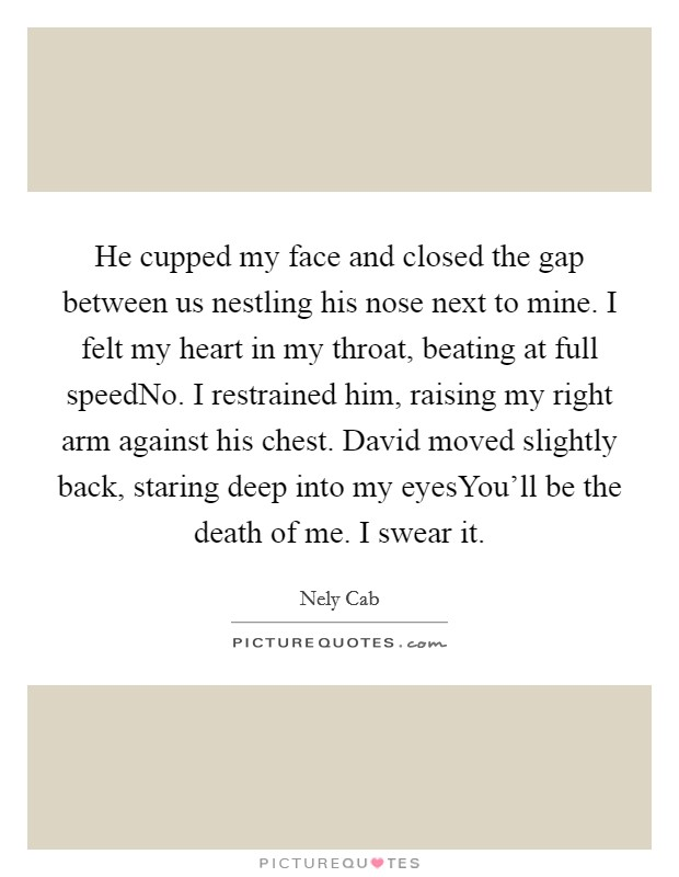 He cupped my face and closed the gap between us nestling his nose next to mine. I felt my heart in my throat, beating at full speedNo. I restrained him, raising my right arm against his chest. David moved slightly back, staring deep into my eyesYou'll be the death of me. I swear it Picture Quote #1