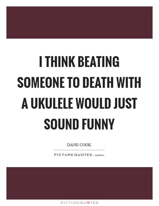 I think beating someone to death with a ukulele would just sound funny Picture Quote #1