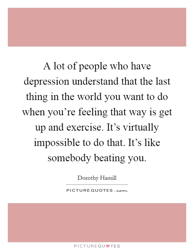 A lot of people who have depression understand that the last thing in the world you want to do when you're feeling that way is get up and exercise. It's virtually impossible to do that. It's like somebody beating you. Picture Quote #1