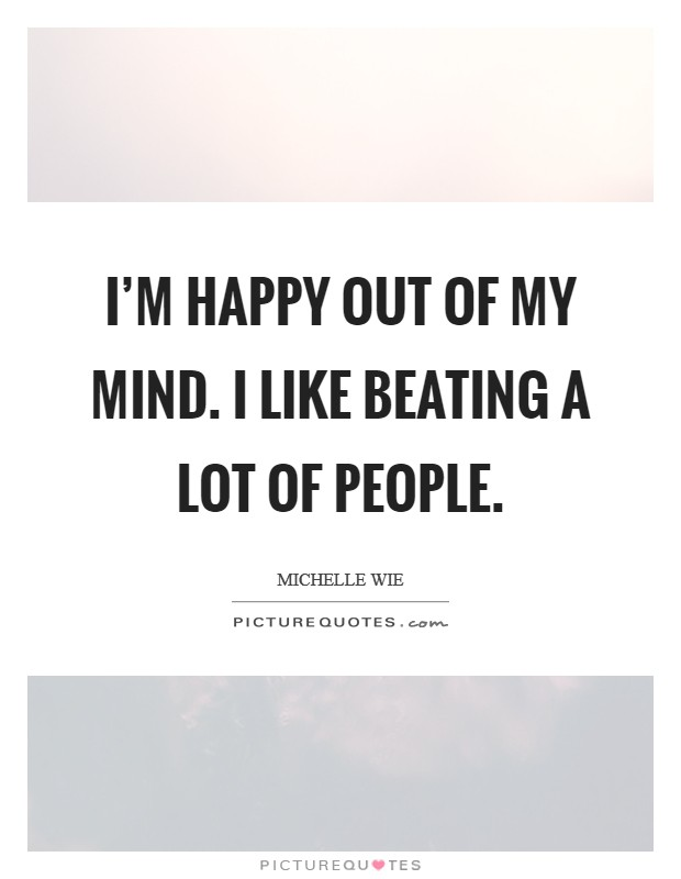 I'm happy out of my mind. I like beating a lot of people Picture Quote #1