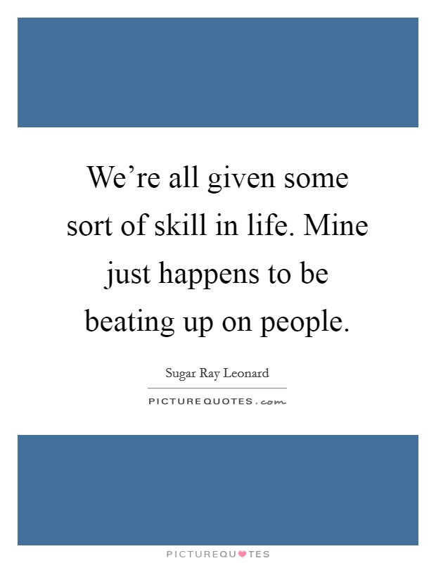 We're all given some sort of skill in life. Mine just happens to be beating up on people Picture Quote #1