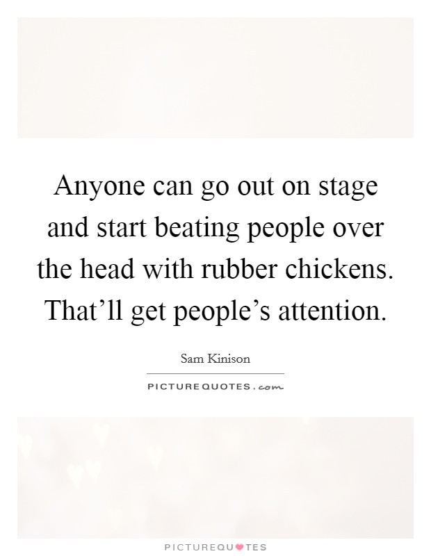 Anyone can go out on stage and start beating people over the head with rubber chickens. That'll get people's attention Picture Quote #1