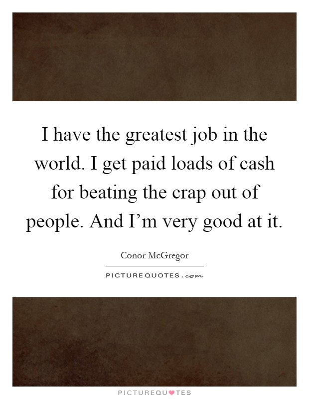 I have the greatest job in the world. I get paid loads of cash for beating the crap out of people. And I'm very good at it Picture Quote #1