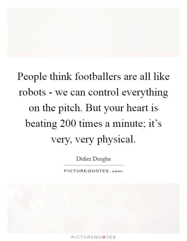 People think footballers are all like robots - we can control everything on the pitch. But your heart is beating 200 times a minute; it's very, very physical Picture Quote #1