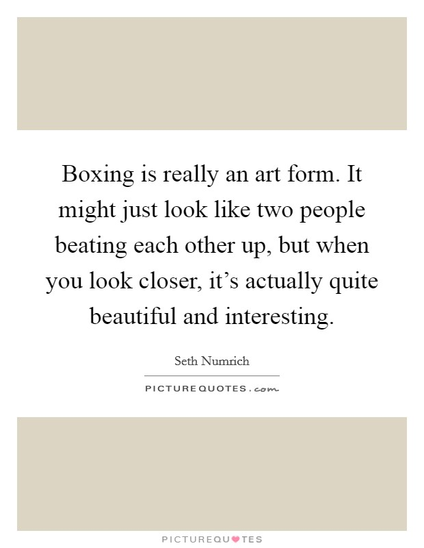 Boxing is really an art form. It might just look like two people beating each other up, but when you look closer, it's actually quite beautiful and interesting Picture Quote #1