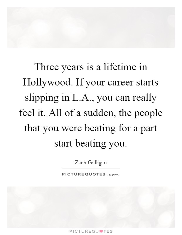 Three years is a lifetime in Hollywood. If your career starts slipping in L.A., you can really feel it. All of a sudden, the people that you were beating for a part start beating you Picture Quote #1