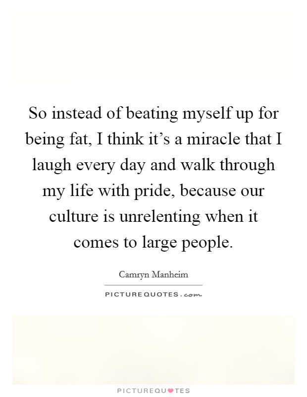 So instead of beating myself up for being fat, I think it's a miracle that I laugh every day and walk through my life with pride, because our culture is unrelenting when it comes to large people Picture Quote #1