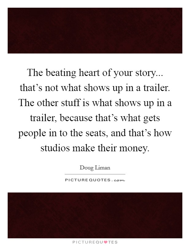 The beating heart of your story... that's not what shows up in a trailer. The other stuff is what shows up in a trailer, because that's what gets people in to the seats, and that's how studios make their money Picture Quote #1
