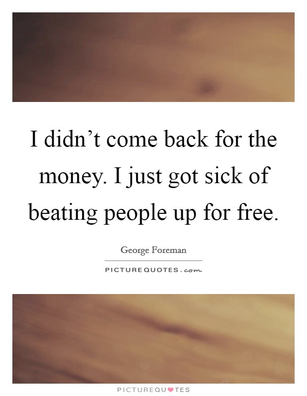 I didn't come back for the money. I just got sick of beating people up for free Picture Quote #1