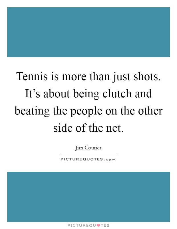 Tennis is more than just shots. It's about being clutch and beating the people on the other side of the net Picture Quote #1