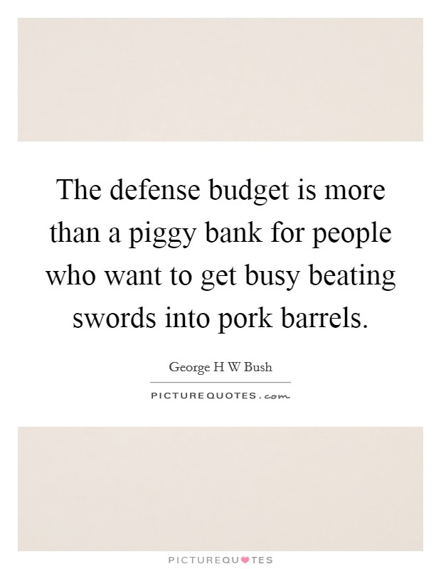 The defense budget is more than a piggy bank for people who want to get busy beating swords into pork barrels Picture Quote #1