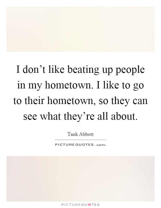 I don't like beating up people in my hometown. I like to go to their hometown, so they can see what they're all about Picture Quote #1